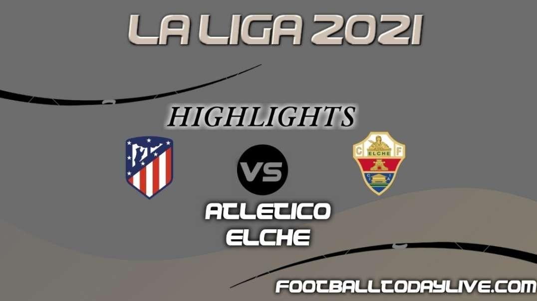 Atletico Madrid vs Elche Highlights 2021    La Liga